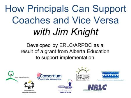 How Principals Can Support Coaches and Vice Versa with Jim Knight Developed by ERLC/ARPDC as a result of a grant from Alberta Education to support implementation.