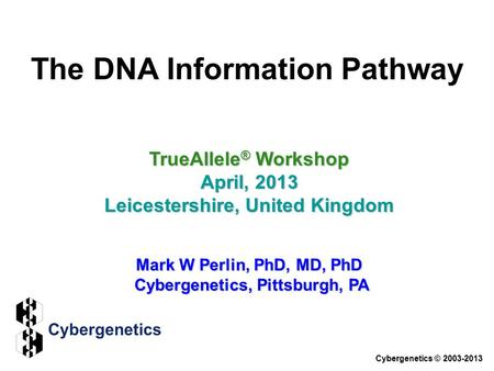 The DNA Information Pathway TrueAllele ® Workshop April, 2013 Leicestershire, United Kingdom Mark W Perlin, PhD, MD, PhD Cybergenetics, Pittsburgh, PA.