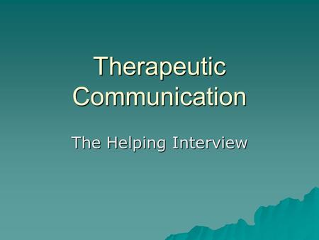 Therapeutic Communication The Helping Interview. Helping Relationship Characteristics Caring Caring Hopeful Hopeful Sensitive Sensitive Genuine Genuine.