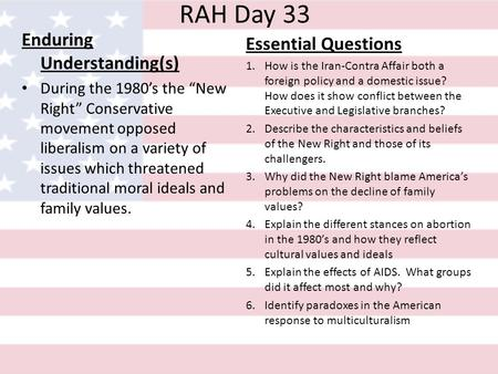 RAH Day 33 Enduring Understanding(s) During the 1980s the New Right Conservative movement opposed liberalism on a variety of issues which threatened traditional.
