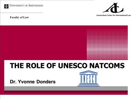 THE ROLE OF UNESCO NATCOMS Dr. Yvonne Donders Faculty of Law.