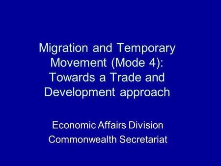 Migration and Temporary Movement (Mode 4): Towards a Trade and Development approach Economic Affairs Division Commonwealth Secretariat.
