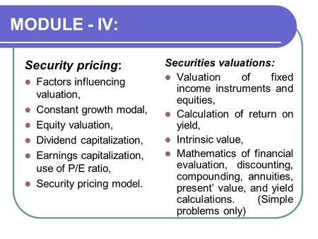 MODULE - IV: Security pricing: Factors influencing valuation, Constant growth modal, Equity valuation, Dividend capitalization, Earnings capitalization,