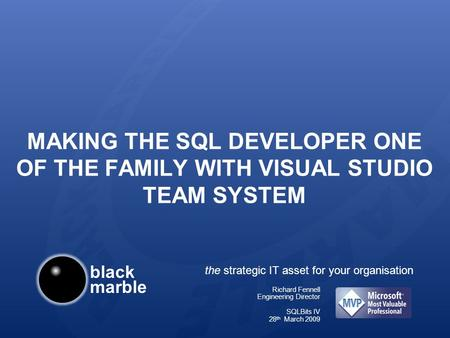 Black marble the strategic IT asset for your organisation MAKING THE SQL DEVELOPER ONE OF THE FAMILY WITH VISUAL STUDIO TEAM SYSTEM Richard Fennell Engineering.