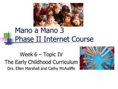 Mano a Mano 3 Phase II Internet Course Week 6 – Topic IV The Early Childhood Curriculum Drs. Ellen Marshall and Cathy McAuliffe.