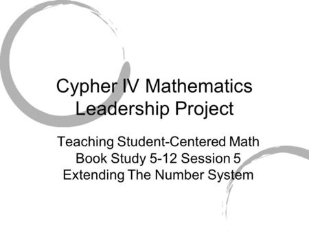 Cypher IV Mathematics Leadership Project Teaching Student-Centered Math Book Study 5-12 Session 5 Extending The Number System.