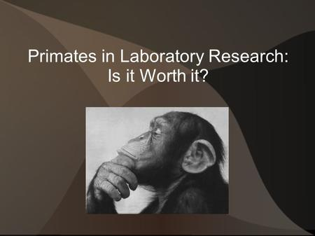 Primates in Laboratory Research: Is it Worth it?.
