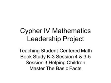 Cypher IV Mathematics Leadership Project Teaching Student-Centered Math Book Study K-3 Session 4 & 3-5 Session 3 Helping Children Master The Basic Facts.