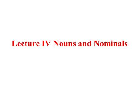 Lecture IV Nouns and Nominals. 1. Nouns Noun: Designates a kind or type of thing Nominal(Noun Phrase): Designates an instance of the type. (1) a. house:
