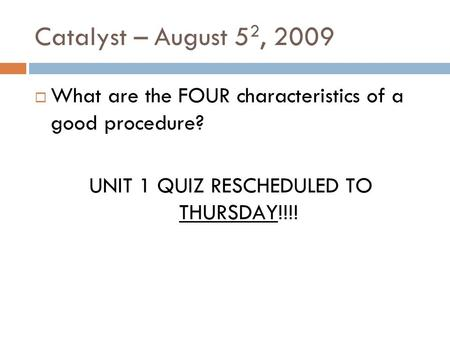 Catalyst – August 5 2, 2009 What are the FOUR characteristics of a good procedure? UNIT 1 QUIZ RESCHEDULED TO THURSDAY!!!!