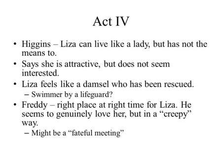 Act IV Higgins – Liza can live like a lady, but has not the means to. Says she is attractive, but does not seem interested. Liza feels like a damsel who.