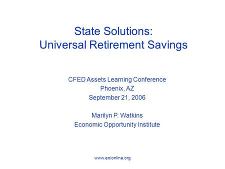 Www.eoionline.org State Solutions: Universal Retirement Savings CFED Assets Learning Conference Phoenix, AZ September 21, 2006 Marilyn P. Watkins Economic.