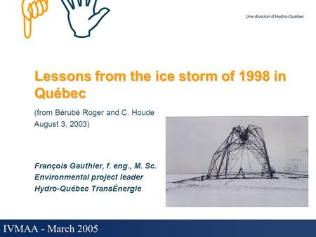HIHI IVMAA - March 2005 Lessons from the ice storm of 1998 in Québec (from Bérubé Roger and C. Houde August 3, 2003) François Gauthier, f. eng., M. Sc.