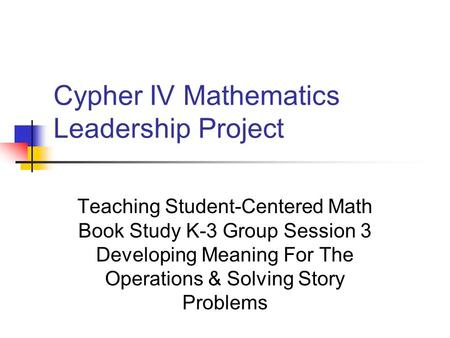 Cypher IV Mathematics Leadership Project Teaching Student-Centered Math Book Study K-3 Group Session 3 Developing Meaning For The Operations & Solving.