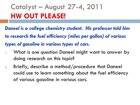 Catalyst – August 27-4, 2011 HW OUT PLEASE! Daneel is a college chemistry student. His professor told him to research the fuel efficiency (miles per gallon)