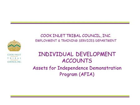COOK INLET TRIBAL COUNCIL, INC. EMPLOYMENT & TRAINING SERVICES DEPARTMENT INDIVIDUAL DEVELOPMENT ACCOUNTS Assets for Independence Demonstration Program.