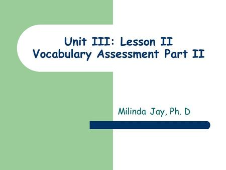 Unit III: Lesson II Vocabulary Assessment Part II Milinda Jay, Ph. D.