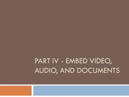 PART IV - EMBED VIDEO, AUDIO, AND DOCUMENTS. Find a video on Youtube.com: Search for a video, then look for the Embed code. Copy this code into the HTML/JavaScript.