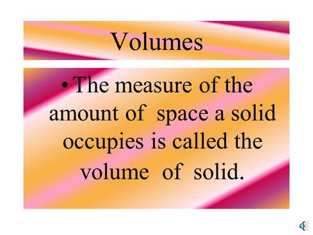 Volumes The measure of the amount of space a solid occupies is called the volume of solid.