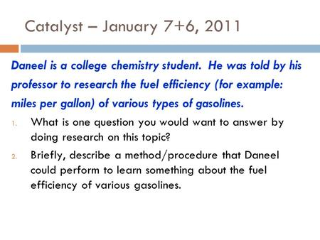 Catalyst – January 7+6, 2011 Daneel is a college chemistry student. He was told by his professor to research the fuel efficiency (for example: miles per.