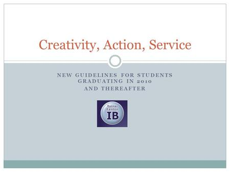 NEW GUIDELINES FOR STUDENTS GRADUATING IN 2010 AND THEREAFTER Creativity, Action, Service.