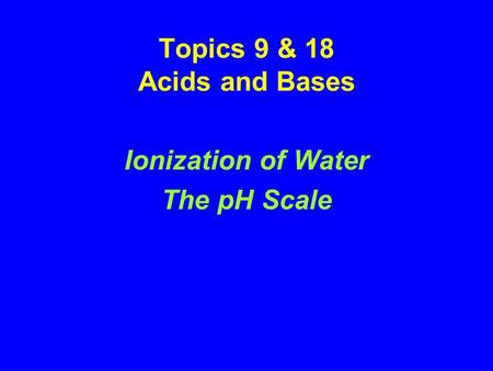 Topics 9 & 18 Acids and Bases Ionization of Water The pH Scale.