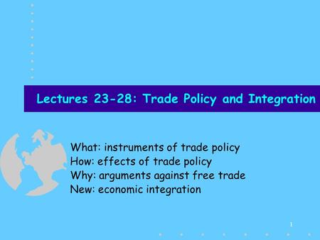 1 Lectures 23-28: Trade Policy and Integration What: instruments of trade policy How: effects of trade policy Why: arguments against free trade New: economic.