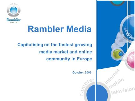 R a m b l e r internet mobile television Rambler Media October 2006 Capitalising on the fastest growing media market and online community in Europe.