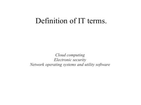 Definition of IT terms. Cloud computing Electronic security Network operating systems and utility software.