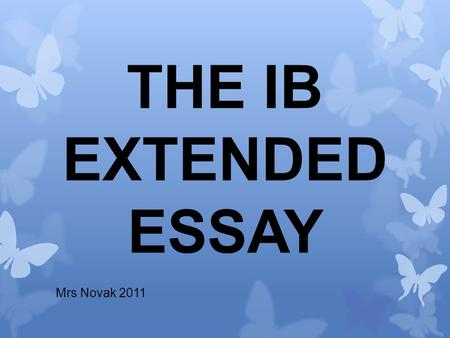 THE IB EXTENDED ESSAY Mrs Novak 2011. What actually is it? And what does the whole process involve?