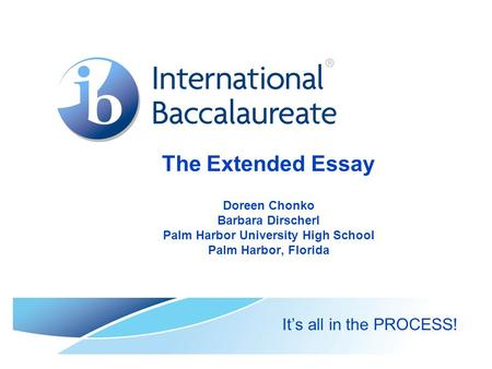 The Extended Essay Doreen Chonko Barbara Dirscherl Palm Harbor University High School Palm Harbor, Florida It's all in the PROCESS!