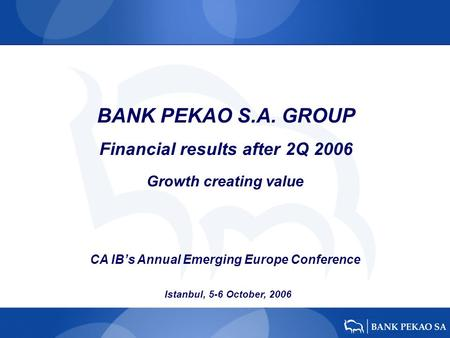 BANK PEKAO S.A. GROUP Financial results after 2Q 2006 Istanbul, 5-6 October, 2006 Growth creating value CA IBs Annual Emerging Europe Conference.