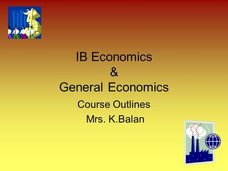 IB Economics & General Economics Course Outlines Mrs. K.Balan.