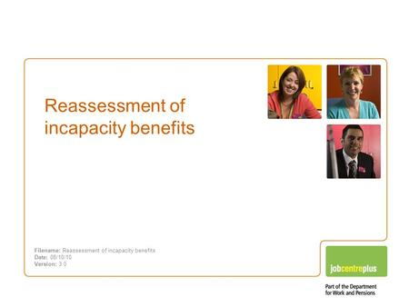 Incapacity benefits – Changes you need to know about Reassessment of incapacity benefits Filename: Reassessment of incapacity benefits Date: 08/10/10 Version: