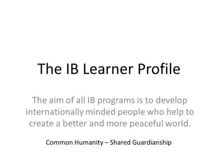 The IB Learner Profile The aim of all IB programs is to develop internationally minded people who help to create a better and more peaceful world. Common.
