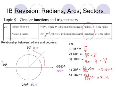 IB Revision: Radians, Arcs, Sectors Relationship between radians and degrees: 0/360 ° 90 ° 180 ° 270 ° 0/2π ½ π π 3/2 π e.g. 1)45 ° = 2)60° = 3)300° =