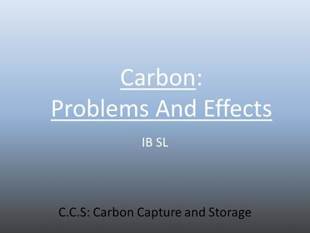 Carbon: Problems And Effects IB SL C.C.S: Carbon Capture and Storage.
