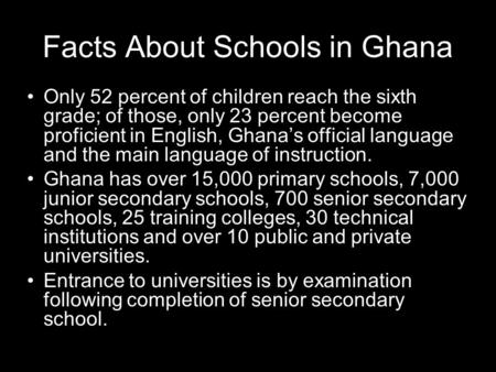 Facts About Schools in Ghana Only 52 percent of children reach the sixth grade; of those, only 23 percent become proficient in English, Ghanas official.