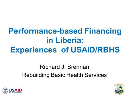 Performance-based Financing in Liberia: Experiences of USAID/RBHS Richard J. Brennan Rebuilding Basic Health Services.