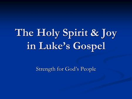 The Holy Spirit & Joy in Lukes Gospel Strength for Gods People.