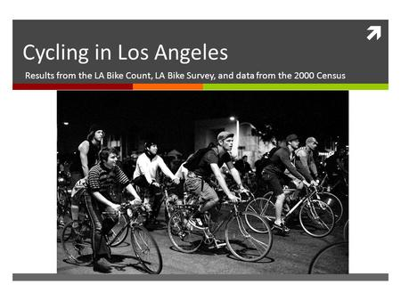 Cycling in Los Angeles Results from the LA Bike Count, LA Bike Survey, and data from the 2000 Census.