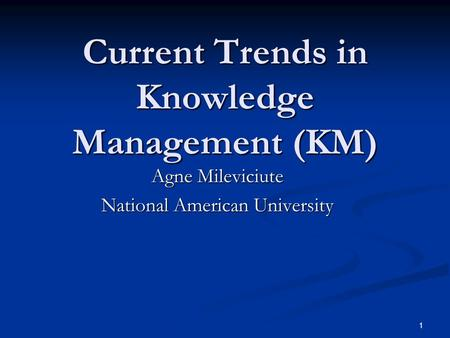 1 Current Trends in Knowledge Management (KM) Agne Mileviciute National American University.