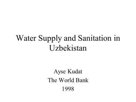 Water Supply and Sanitation in Uzbekistan Ayse Kudat The World Bank 1998.