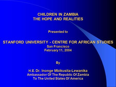 CHILDREN IN ZAMBIA THE HOPE AND REALITIES Presented to STANFORD UNIVERSITY - CENTRE FOR AFRICAN STUDIES San Francisco February 11, 2004 By H.E. Dr. Inonge.