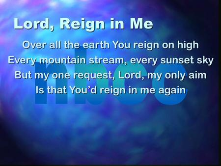 Lord, Reign in Me Over all the earth You reign on high Every mountain stream, every sunset sky But my one request, Lord, my only aim Is that Youd reign.