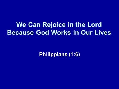 We Can Rejoice in the Lord Because God Works in Our Lives Philippians (1:6)