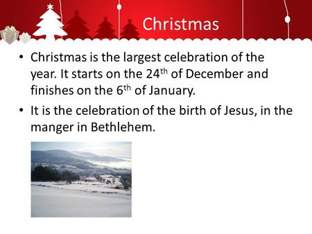 Christmas Christmas is the largest celebration of the year. It starts on the 24 th of December and finishes on the 6 th of January. It is the celebration.