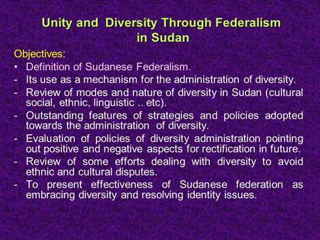 Unity and Diversity Through Federalism in Sudan Objectives: Definition of Sudanese Federalism. -Its use as a mechanism for the administration of diversity.