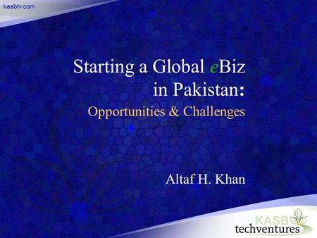 Kasbtv.com Starting a Global eBiz in Pakistan: Opportunities & Challenges Altaf H. Khan.