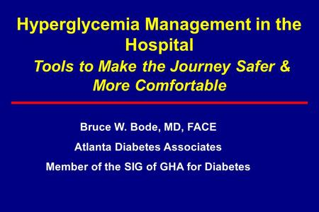 Hyperglycemia Management in the Hospital Tools to Make the Journey Safer & More Comfortable Bruce W. Bode, MD, FACE Atlanta Diabetes Associates Member.